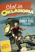 Shot In Oklahoma - A Century Of Sooner State Cinema by John Wooley